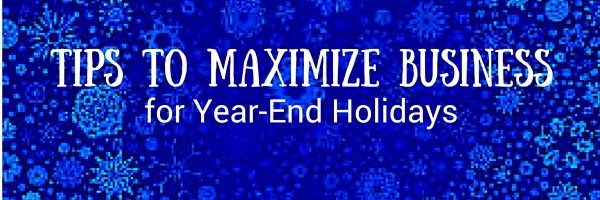 Tips to Maximize Business for Year End Holidays